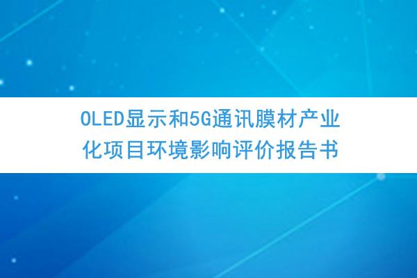 四川龙华光电薄膜股份有限公司《OLED显示和5G通讯膜材产业化项目环境影响评价报告书》、《公众参与说明》公示